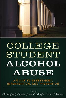 College Student Alcohol Abuse By Correia, Chris/ Murphy, James G./ Barnett, Nancy P.
